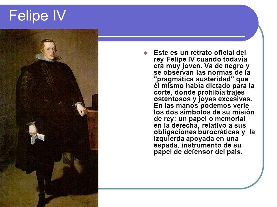 Felipe IV Este es un retrato oficial del rey Felipe IV cuando todavía era muy joven. Va de negro y se observan las normas de la