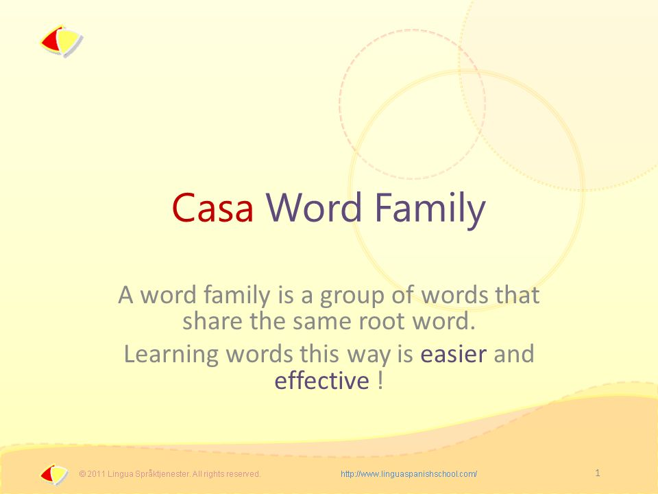 1 Casa Word Family A word family is a group of words that share the same root word. Learning words this way is easier and effective !