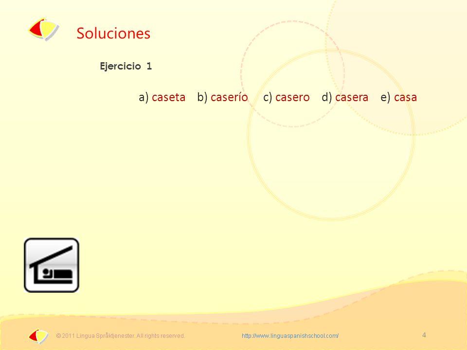 4 Soluciones Ejercicio 1 a) caseta b) caserío c) casero d) casera e) casa
