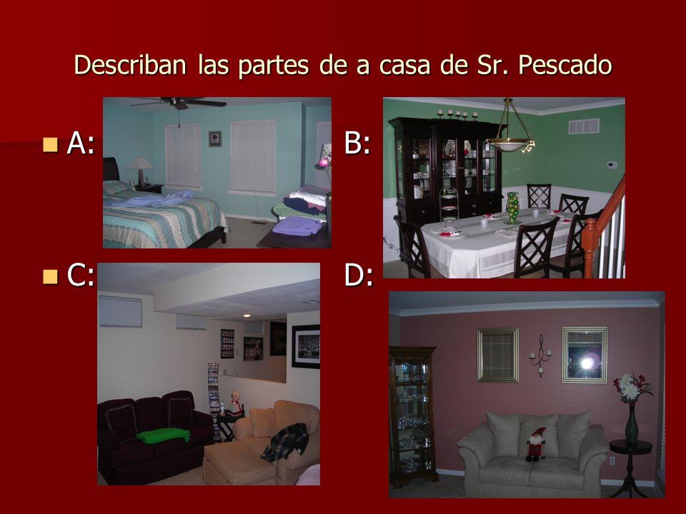 Describan las partes de a casa de Sr. Pescado A: B: A: B: C: D: C: D: