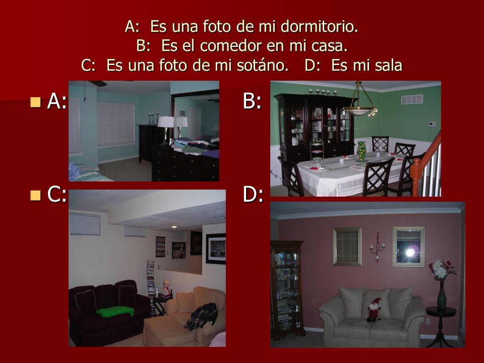 A: Es una foto de mi dormitorio. B: Es el comedor en mi casa. C: Es una foto de mi sotáno. D: Es mi sala A: B: A: B: C: D: C: D: