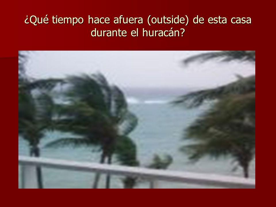 ¿Qué tiempo hace afuera (outside) de esta casa durante el huracán?