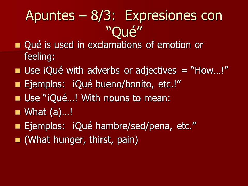 Apuntes – 8/3: Expresiones con Qué Qué is used in exclamations of emotion or feeling: Qué is used in exclamations of emotion or feeling: Use ¡Qué with