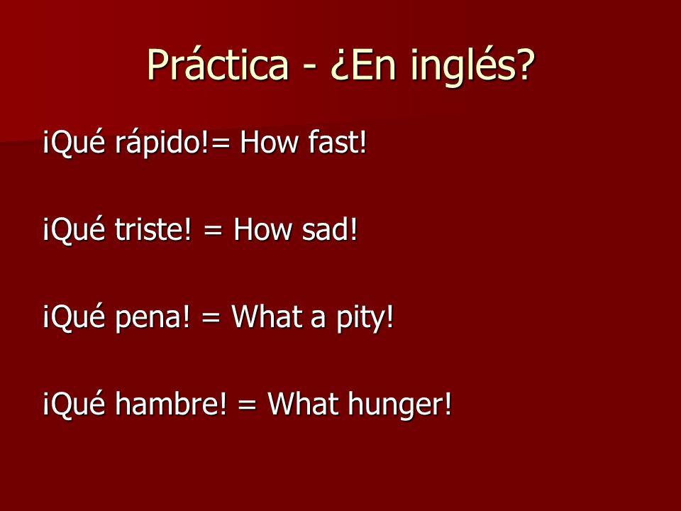 Práctica - ¿En inglés? ¡Qué rápido!= How fast! ¡Qué triste! = How sad! ¡Qué pena! = What a pity! ¡Qué hambre! = What hunger!
