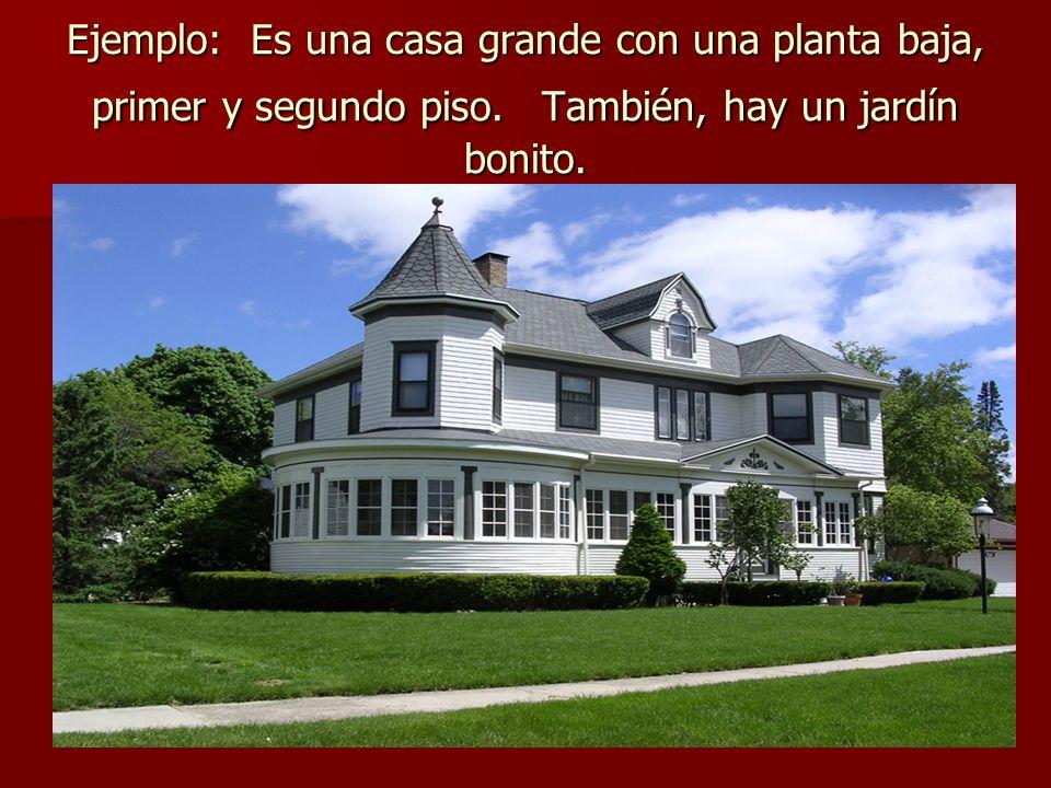 Ejemplo: Es una casa grande con una planta baja, primer y segundo piso. También, hay un jardín bonito.