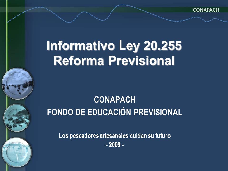 Informativo ey 20.255 Reforma Previsional Informativo L ey 20.255 Reforma Previsional CONAPACH FONDO DE EDUCACIÓN PREVISIONAL Los pescadores artesanal
