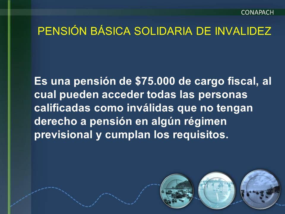 PENSIÓN BÁSICA SOLIDARIA DE INVALIDEZ Es una pensión de $75.000 de cargo fiscal, al cual pueden acceder todas las personas calificadas como inválidas
