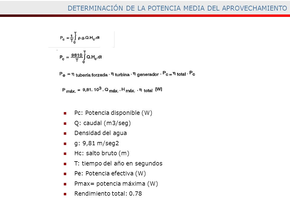 DETERMINACIÓN DE LA POTENCIA MEDIA DEL APROVECHAMIENTO Pc: Potencia disponible (W) Q: caudal (m3/seg) Densidad del agua g: 9,81 m/seg2 Hc: salto bruto