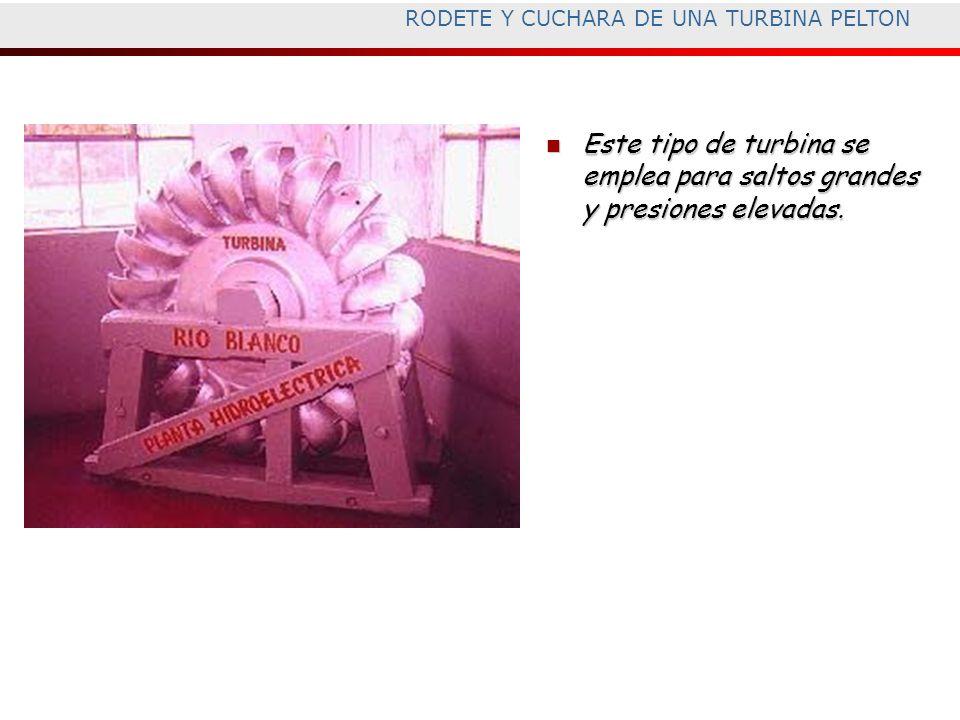 RODETE Y CUCHARA DE UNA TURBINA PELTON Este tipo de turbina se emplea para saltos grandes y presiones elevadas. Este tipo de turbina se emplea para sa