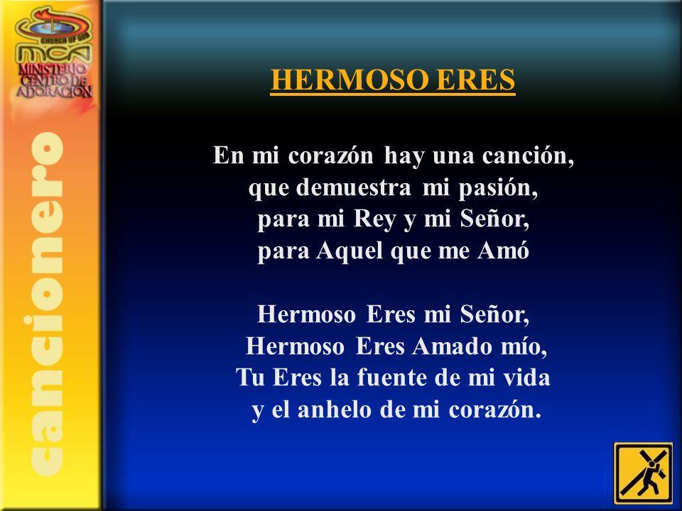 HERMOSO ERES En mi corazón hay una canción, que demuestra mi pasión, para mi Rey y mi Señor, para Aquel que me Amó Hermoso Eres mi Señor, Hermoso Eres