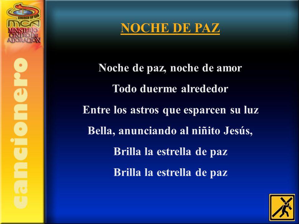 NOCHE DE PAZ Noche de paz, noche de amor Todo duerme alrededor Entre los astros que esparcen su luz Bella, anunciando al niñito Jesús, Brilla la estre
