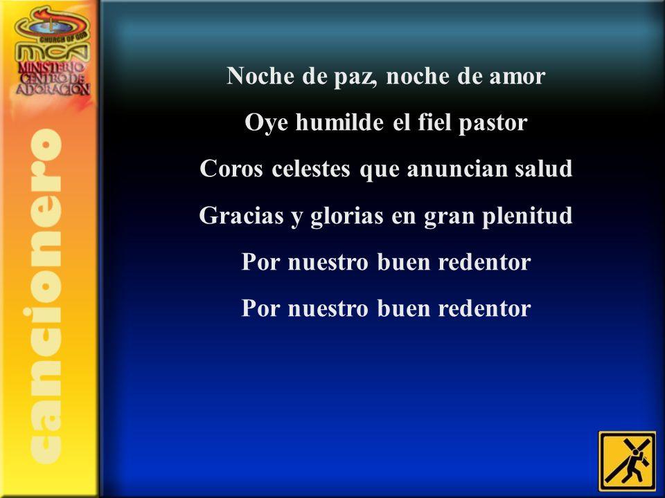Noche de paz, noche de amor Oye humilde el fiel pastor Coros celestes que anuncian salud Gracias y glorias en gran plenitud Por nuestro buen redentor