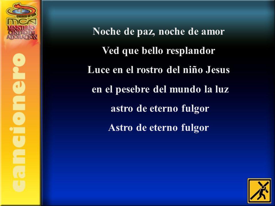 Noche de paz, noche de amor Ved que bello resplandor Luce en el rostro del niño Jesus en el pesebre del mundo la luz astro de eterno fulgor Astro de e