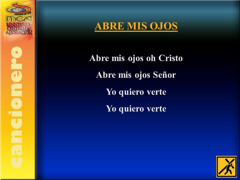 ABRE MIS OJOS Abre mis ojos oh Cristo Abre mis ojos Señor Yo quiero verte