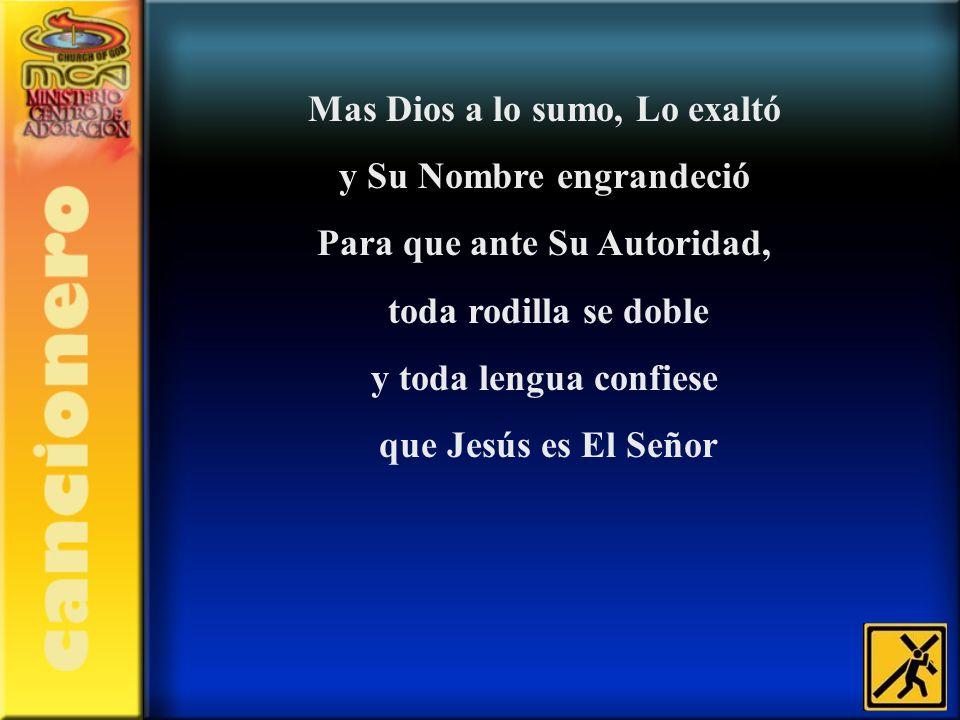 Mas Dios a lo sumo, Lo exaltó y Su Nombre engrandeció Para que ante Su Autoridad, toda rodilla se doble y toda lengua confiese que Jesús es El Señor