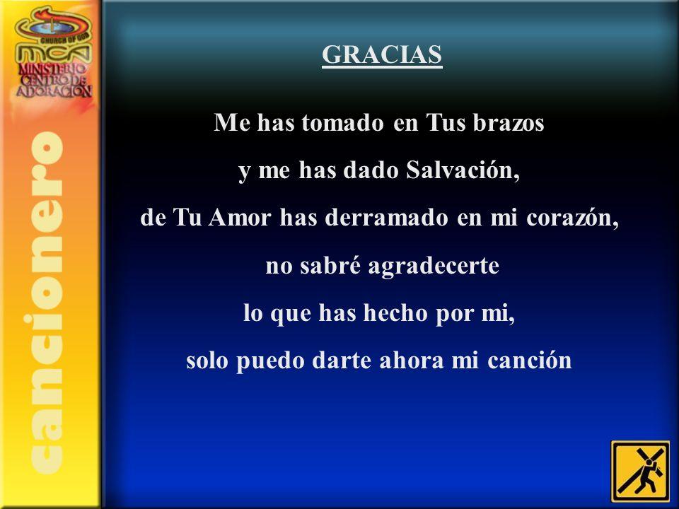 GRACIAS Me has tomado en Tus brazos y me has dado Salvación, de Tu Amor has derramado en mi corazón, no sabré agradecerte lo que has hecho por mi, sol