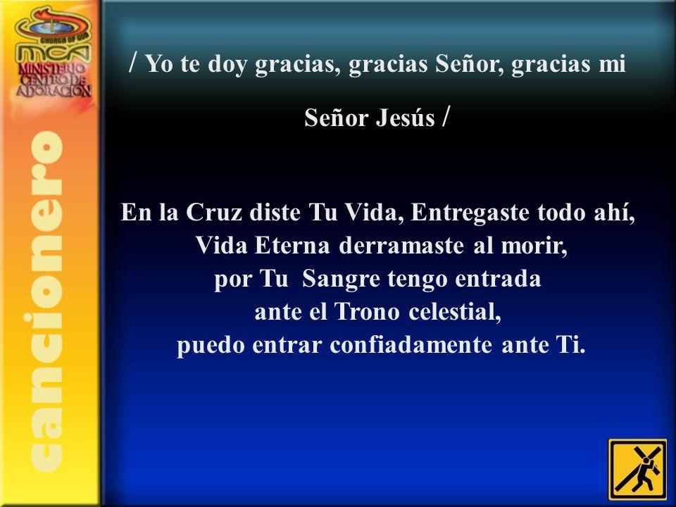 / Yo te doy gracias, gracias Señor, gracias mi Señor Jesús / En la Cruz diste Tu Vida, Entregaste todo ahí, Vida Eterna derramaste al morir, por Tu Sa