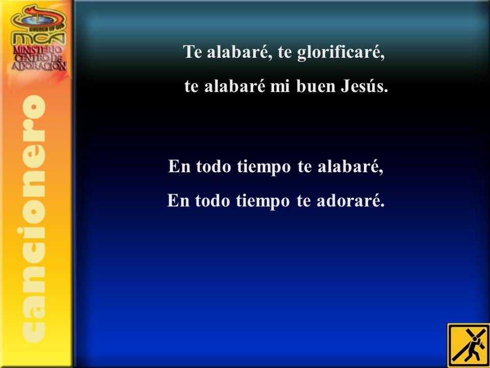 Te alabaré, te glorificaré, te alabaré mi buen Jesús. En todo tiempo te alabaré, En todo tiempo te adoraré.