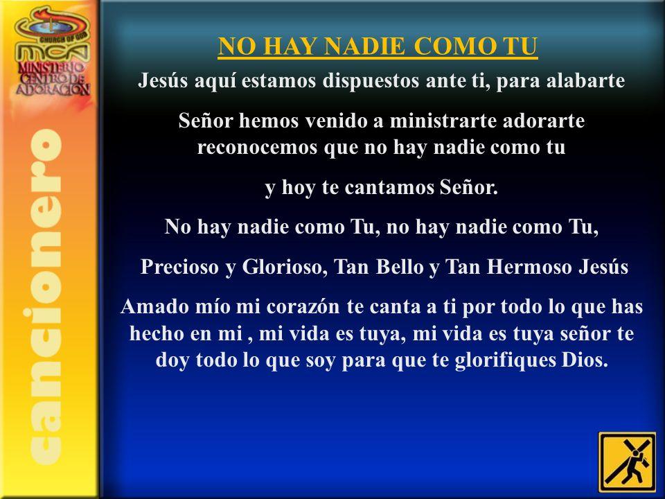 NO HAY NADIE COMO TU Jesús aquí estamos dispuestos ante ti, para alabarte Señor hemos venido a ministrarte adorarte reconocemos que no hay nadie como