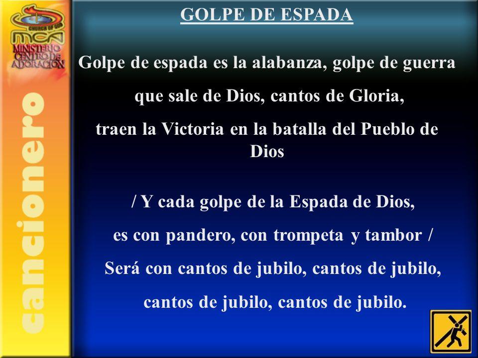 GOLPE DE ESPADA Golpe de espada es la alabanza, golpe de guerra que sale de Dios, cantos de Gloria, traen la Victoria en la batalla del Pueblo de Dios