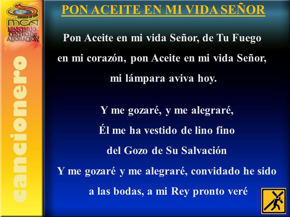 PON ACEITE EN MI VIDA SEÑOR Pon Aceite en mi vida Señor, de Tu Fuego en mi corazón, pon Aceite en mi vida Señor, mi lámpara aviva hoy. Y me gozaré, y