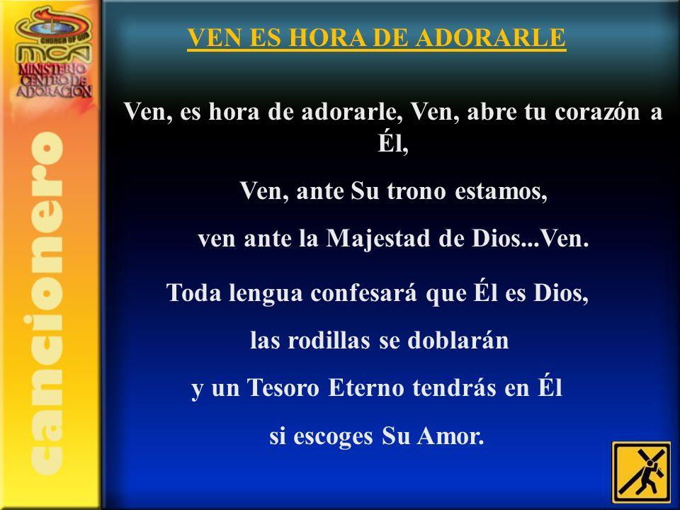 VEN ES HORA DE ADORARLE Ven, es hora de adorarle, Ven, abre tu corazón a Él, Ven, ante Su trono estamos, ven ante la Majestad de Dios...Ven. Toda leng