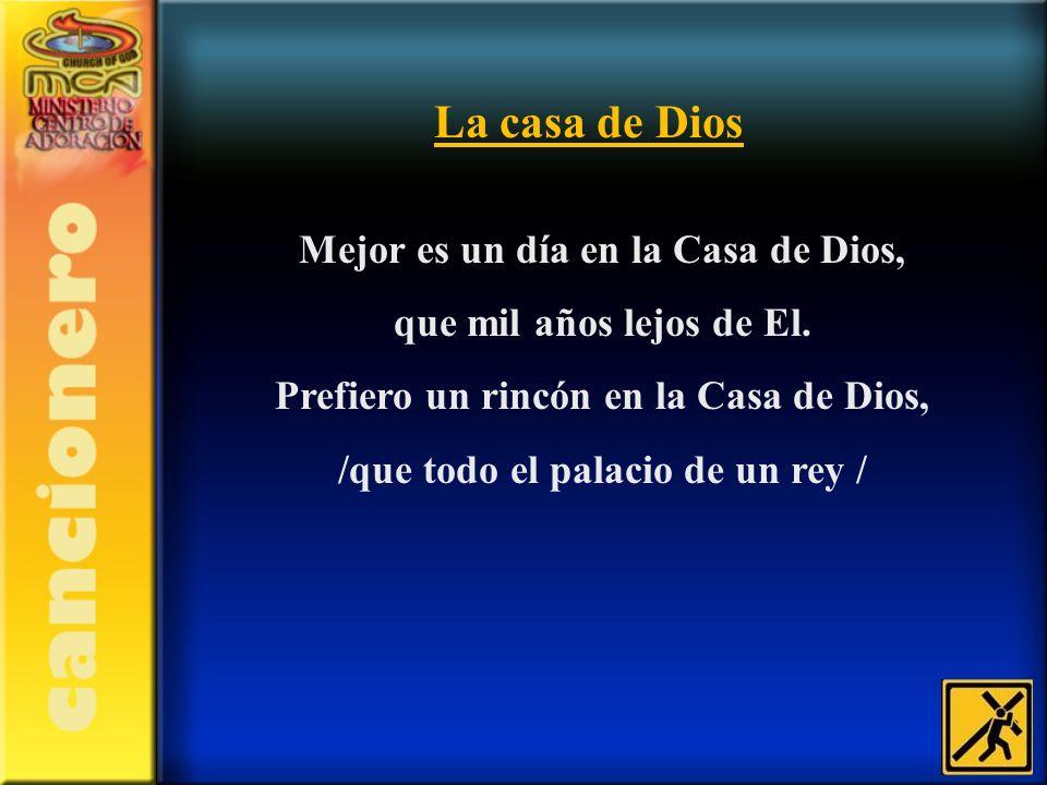 Mejor es un día en la Casa de Dios, que mil años lejos de El. Prefiero un rincón en la Casa de Dios, /que todo el palacio de un rey / La casa de Dios