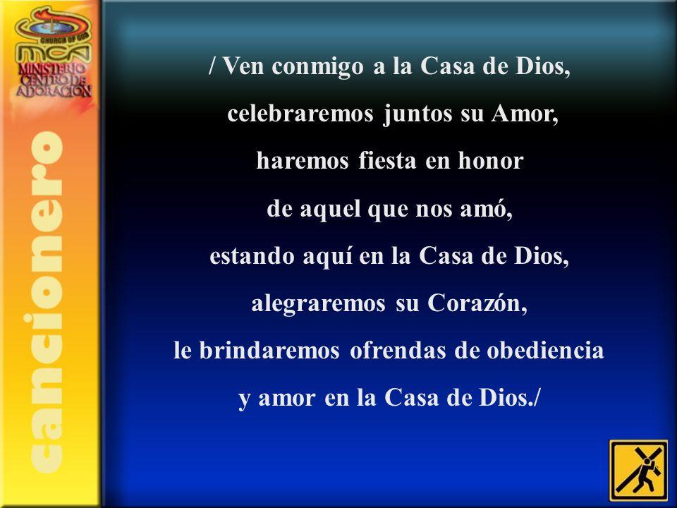 / Ven conmigo a la Casa de Dios, celebraremos juntos su Amor, haremos fiesta en honor de aquel que nos amó, estando aquí en la Casa de Dios, alegrarem