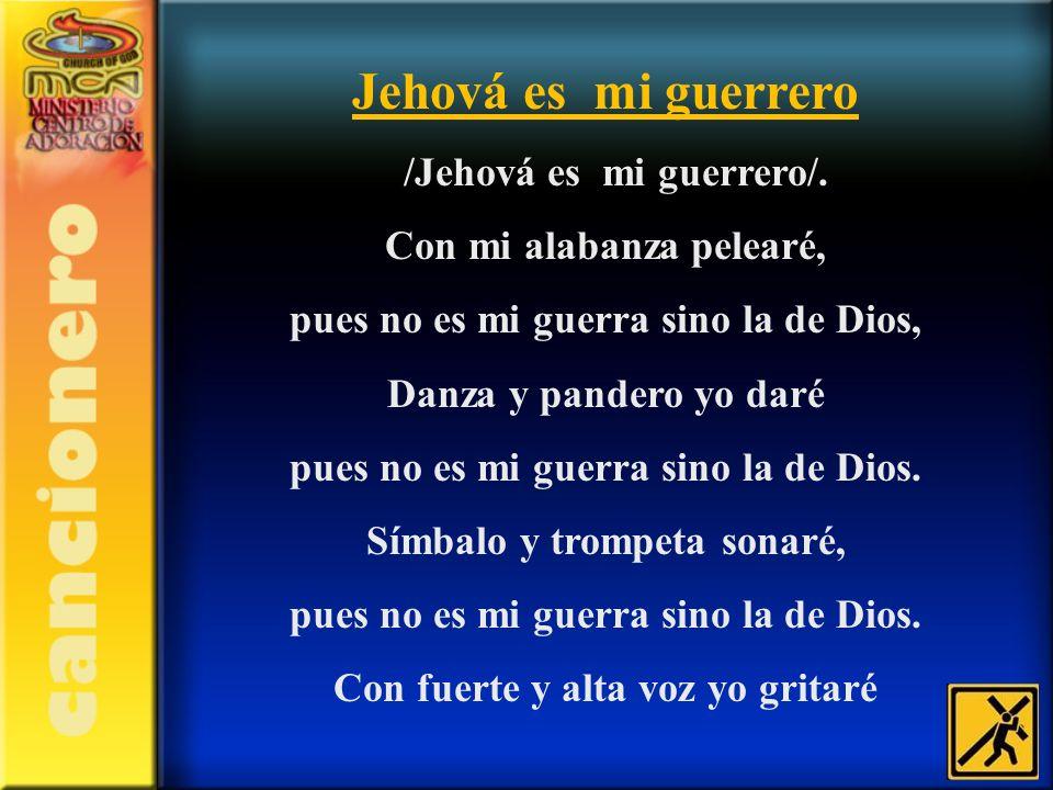 Jehová es mi guerrero /Jehová es mi guerrero/. Con mi alabanza pelearé, pues no es mi guerra sino la de Dios, Danza y pandero yo daré pues no es mi gu