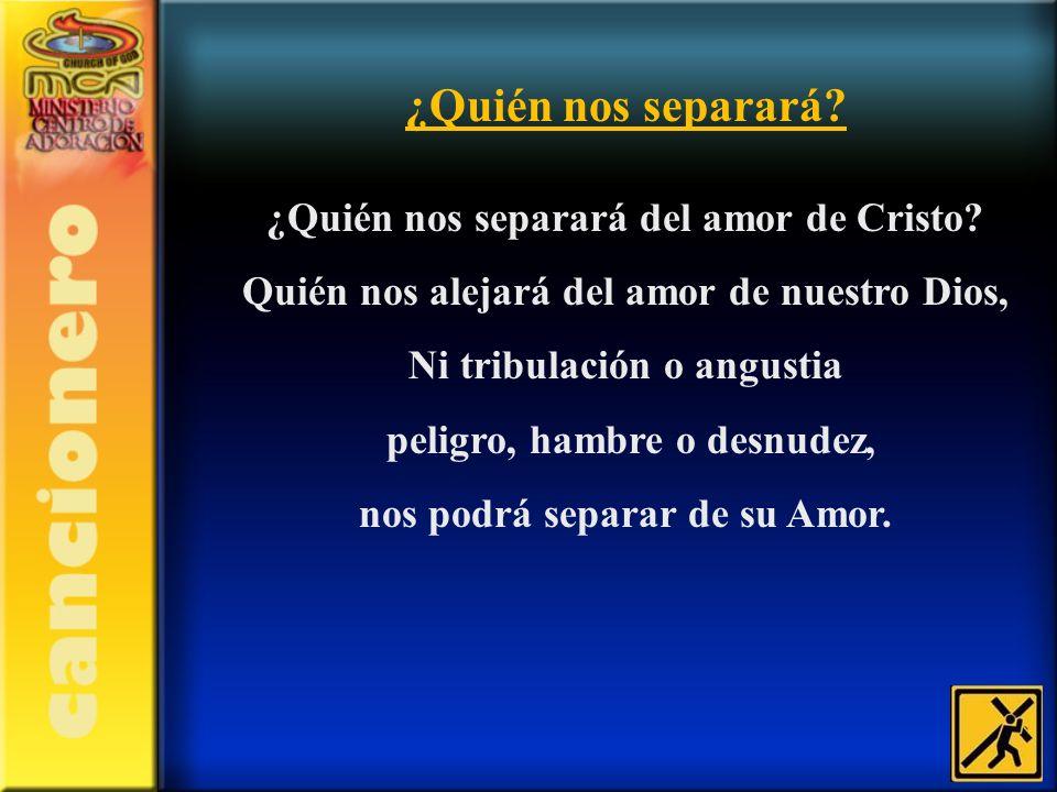 ¿Quién nos separará? ¿Quién nos separará del amor de Cristo? Quién nos alejará del amor de nuestro Dios, Ni tribulación o angustia peligro, hambre o d