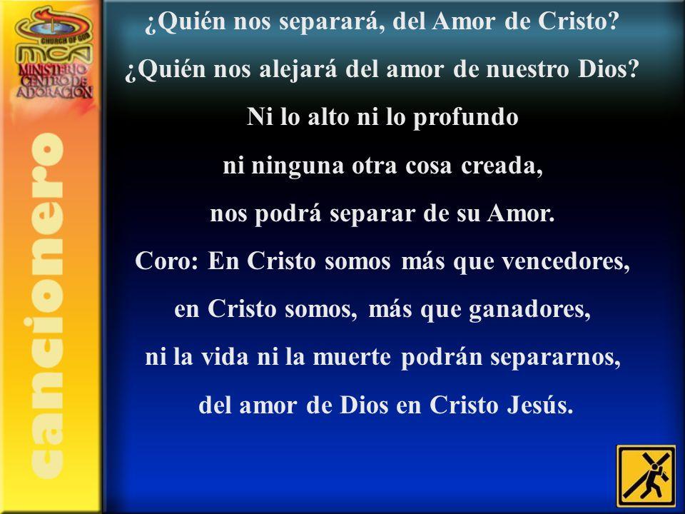 ¿Quién nos separará, del Amor de Cristo? ¿Quién nos alejará del amor de nuestro Dios? Ni lo alto ni lo profundo ni ninguna otra cosa creada, nos podrá