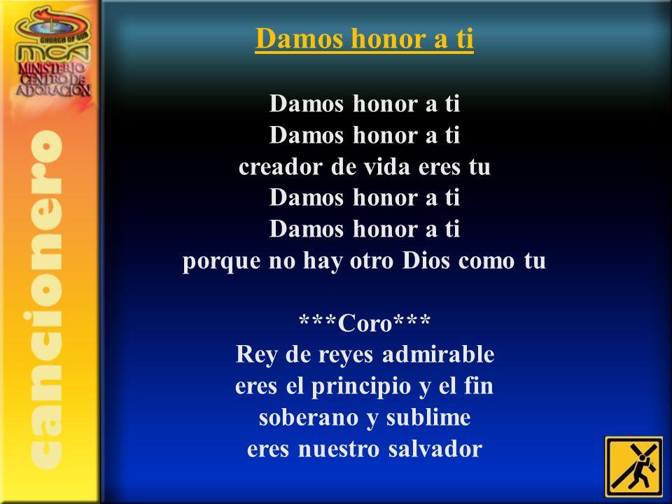 Damos honor a ti Damos honor a ti Damos honor a ti creador de vida eres tu Damos honor a ti Damos honor a ti porque no hay otro Dios como tu ***Coro**