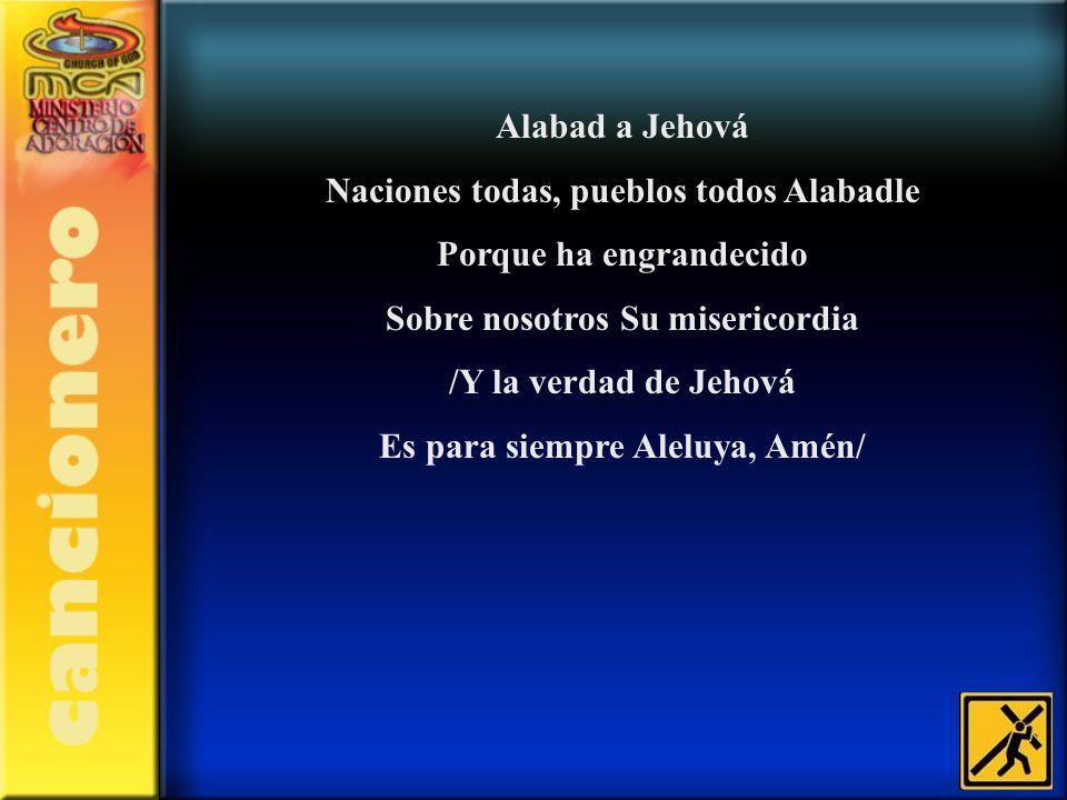 Alabad a Jehová Naciones todas, pueblos todos Alabadle Porque ha engrandecido Sobre nosotros Su misericordia /Y la verdad de Jehová Es para siempre Al