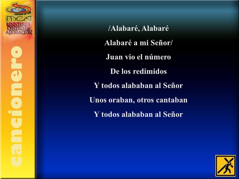 /Alabaré, Alabaré Alabaré a mi Señor/ Juan vio el número De los redimidos Y todos alababan al Señor Unos oraban, otros cantaban Y todos alababan al Se