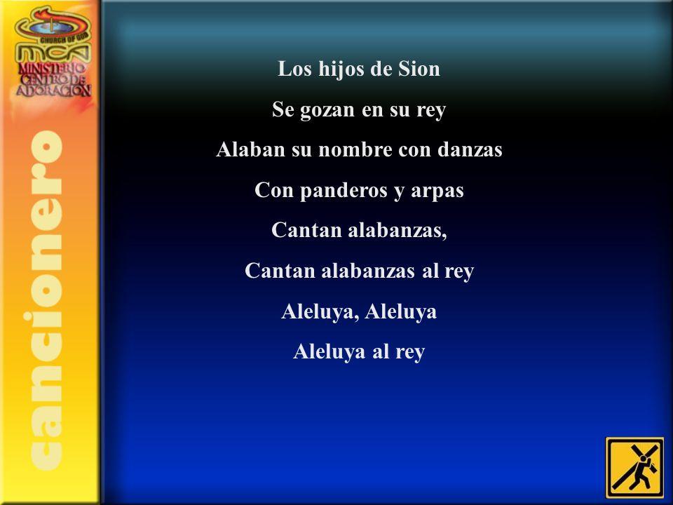 Los hijos de Sion Se gozan en su rey Alaban su nombre con danzas Con panderos y arpas Cantan alabanzas, Cantan alabanzas al rey Aleluya, Aleluya Alelu
