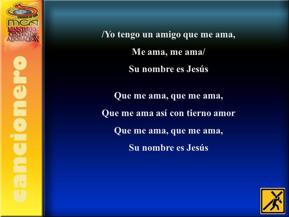 /Yo tengo un amigo que me ama, Me ama, me ama/ Su nombre es Jesús Que me ama, que me ama, Que me ama así con tierno amor Que me ama, que me ama, Su no
