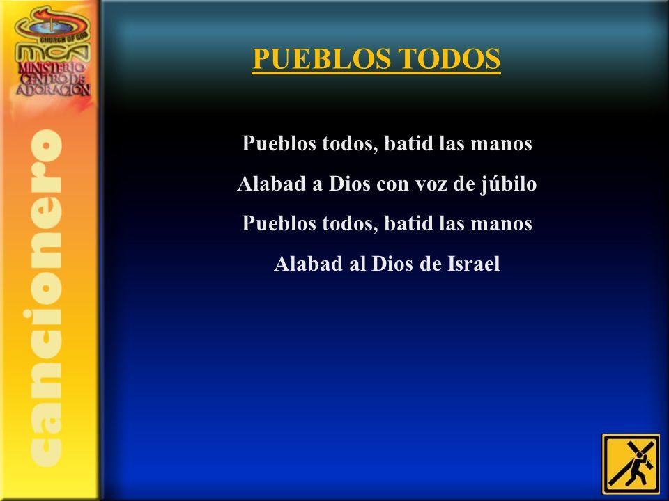 PUEBLOS TODOS Pueblos todos, batid las manos Alabad a Dios con voz de júbilo Pueblos todos, batid las manos Alabad al Dios de Israel