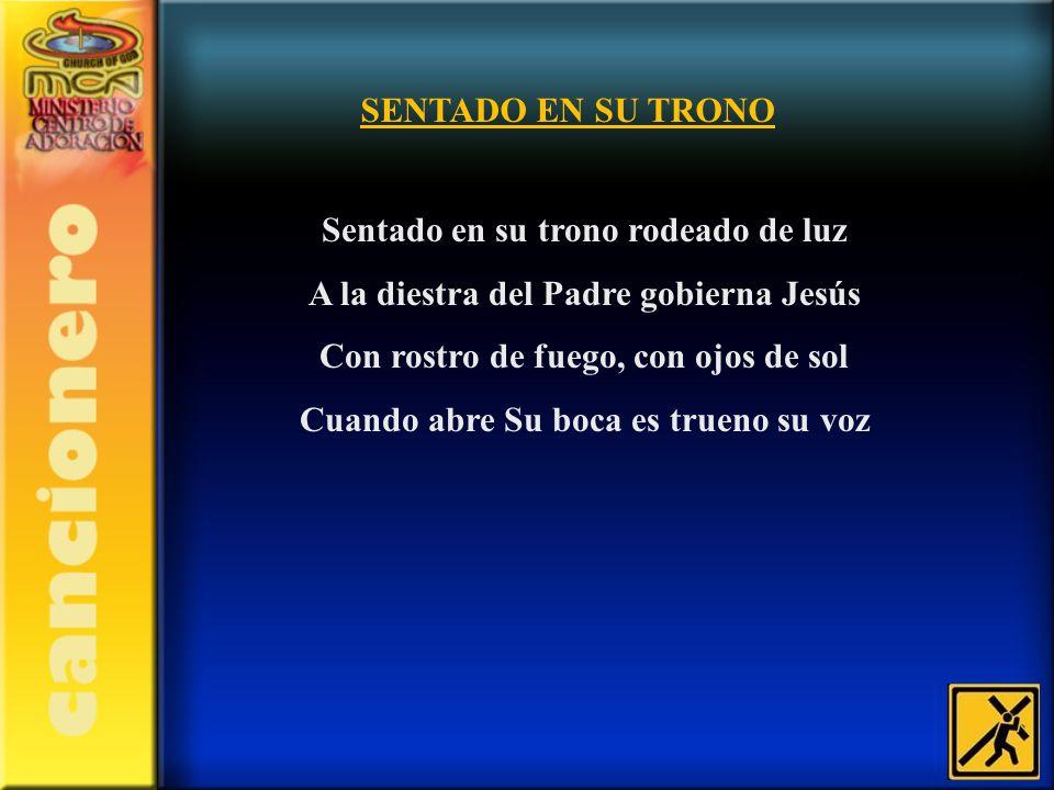 SENTADO EN SU TRONO Sentado en su trono rodeado de luz A la diestra del Padre gobierna Jesús Con rostro de fuego, con ojos de sol Cuando abre Su boca