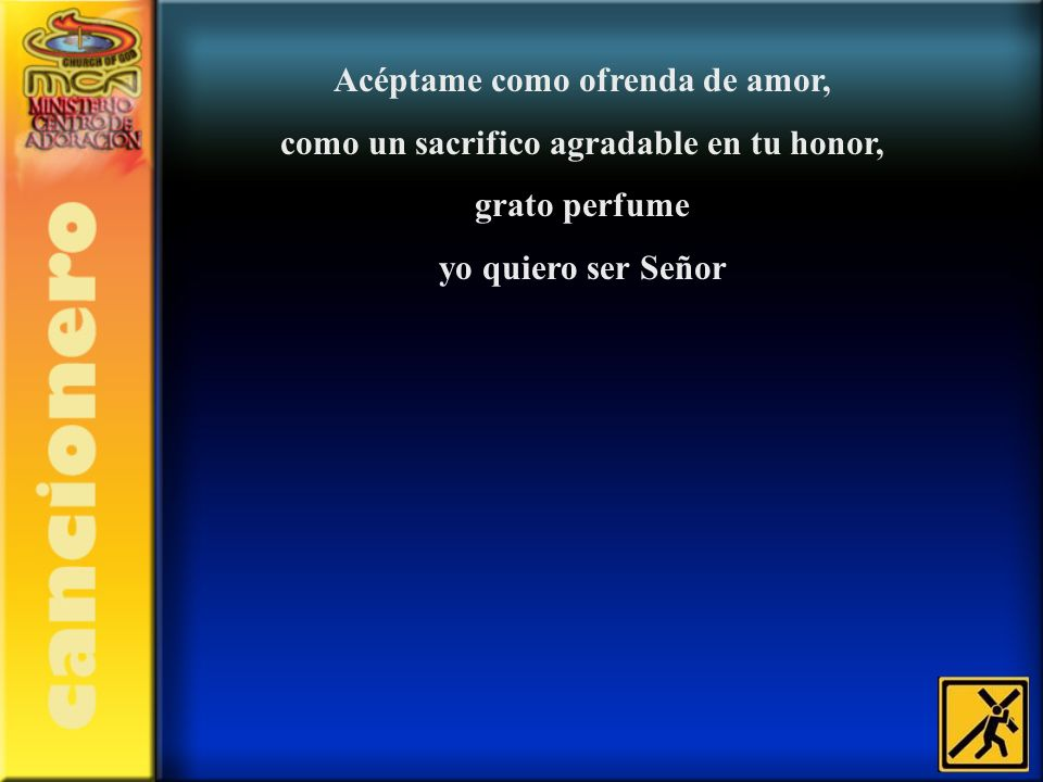 Acéptame como ofrenda de amor, como un sacrifico agradable en tu honor, grato perfume yo quiero ser Señor