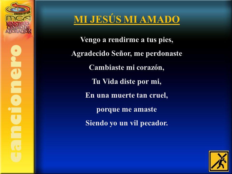 MI JESÚS MI AMADO Vengo a rendirme a tus pies, Agradecido Señor, me perdonaste Cambiaste mi corazón, Tu Vida diste por mi, En una muerte tan cruel, po