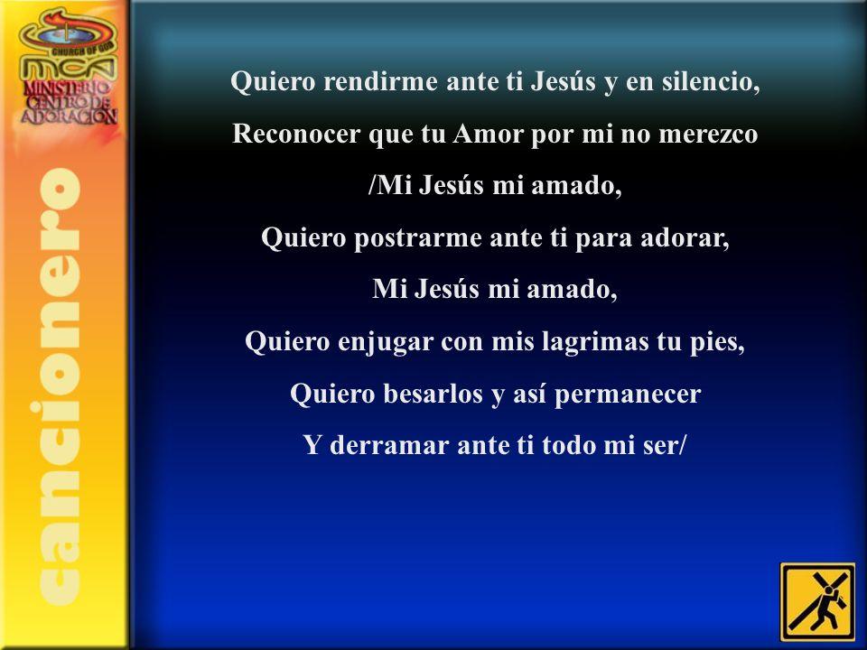 Quiero rendirme ante ti Jesús y en silencio, Reconocer que tu Amor por mi no merezco /Mi Jesús mi amado, Quiero postrarme ante ti para adorar, Mi Jesú