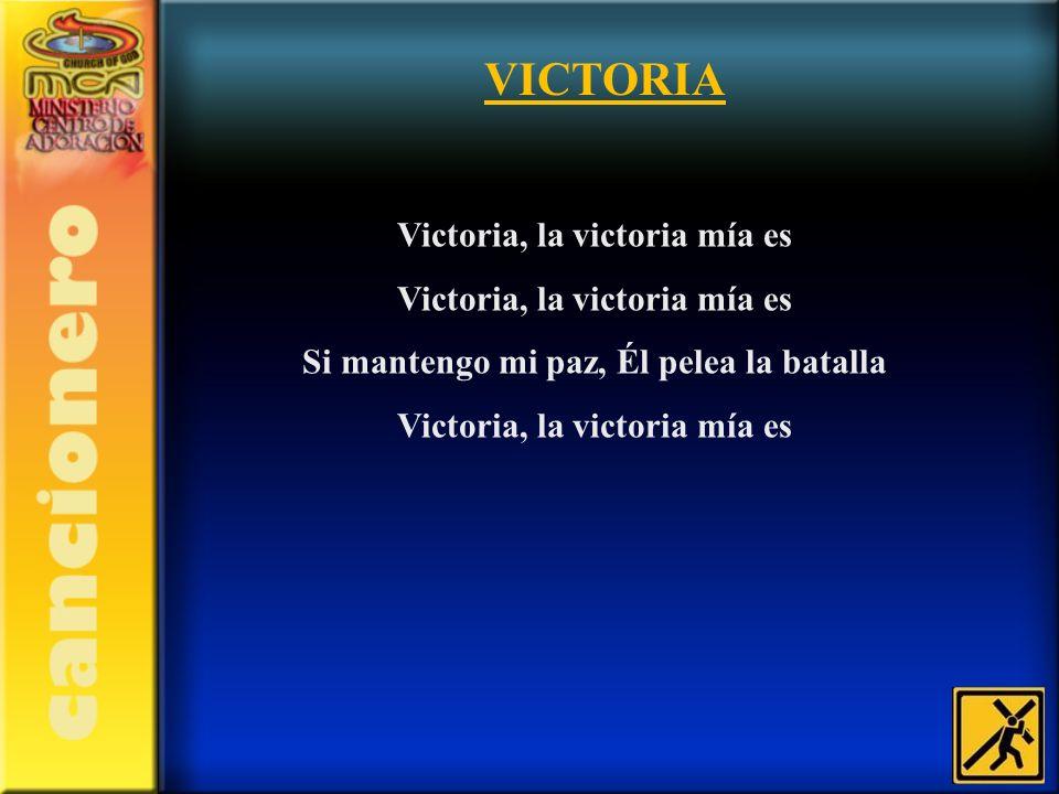 VICTORIA Victoria, la victoria mía es Si mantengo mi paz, Él pelea la batalla Victoria, la victoria mía es