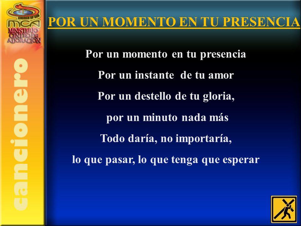Por un momento en tu presencia Por un instante de tu amor Por un destello de tu gloria, por un minuto nada más Todo daría, no importaría, lo que pasar
