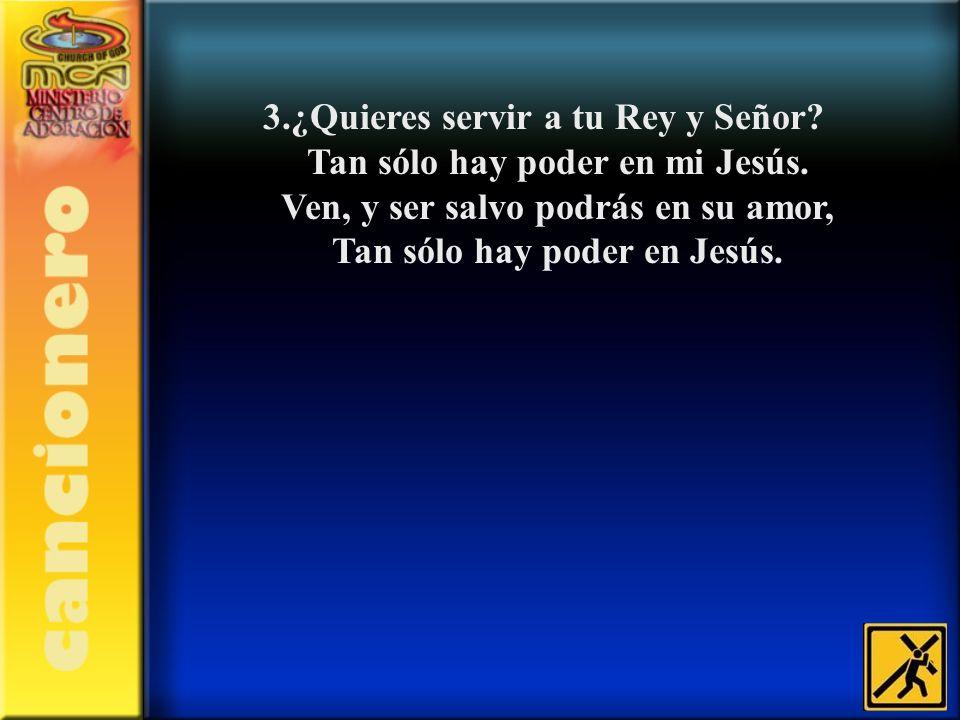 3.¿Quieres servir a tu Rey y Señor? Tan sólo hay poder en mi Jesús. Ven, y ser salvo podrás en su amor, Tan sólo hay poder en Jesús.