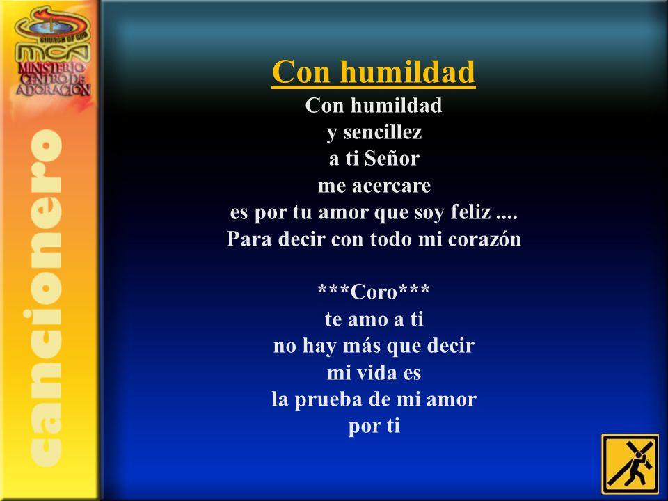 Con humildad Con humildad y sencillez a ti Señor me acercare es por tu amor que soy feliz.... Para decir con todo mi corazón ***Coro*** te amo a ti no