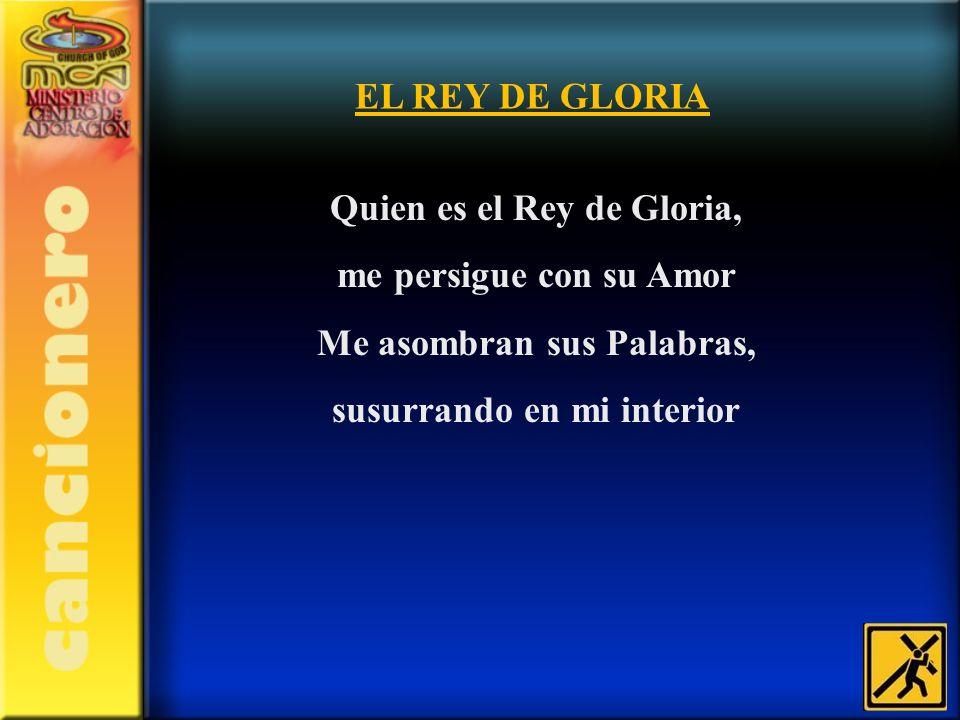 Quien es el Rey de Gloria, me persigue con su Amor Me asombran sus Palabras, susurrando en mi interior EL REY DE GLORIA
