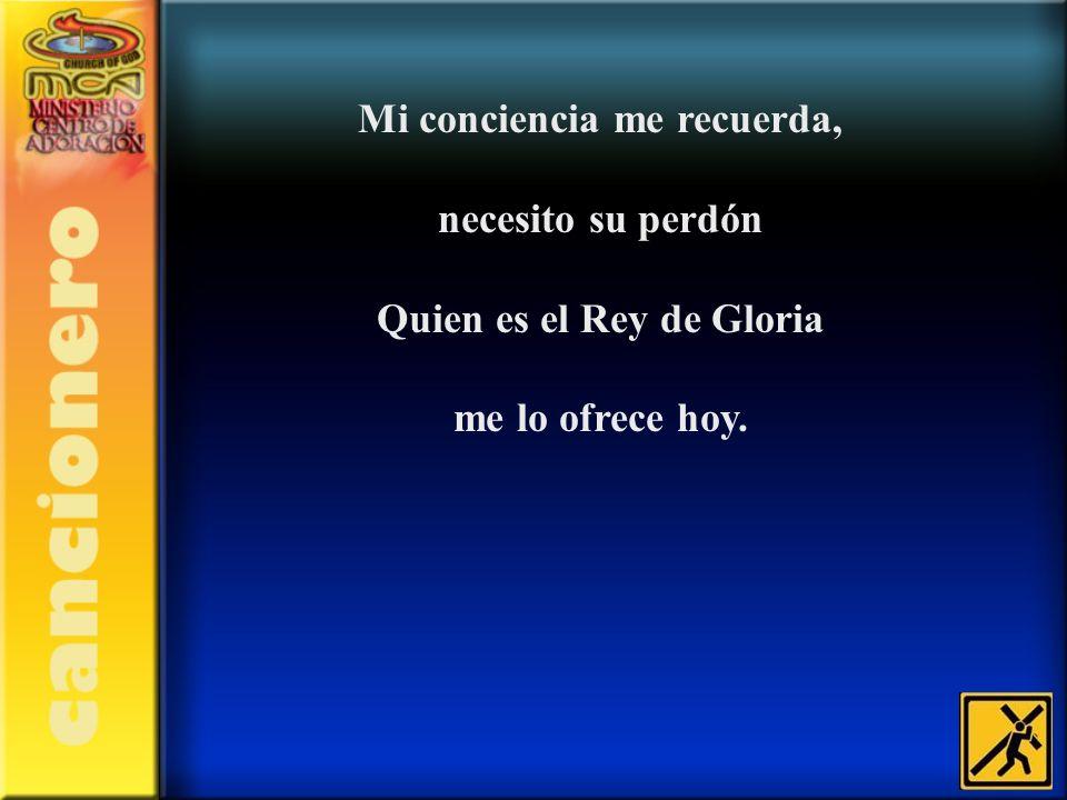 Mi conciencia me recuerda, necesito su perdón Quien es el Rey de Gloria me lo ofrece hoy.