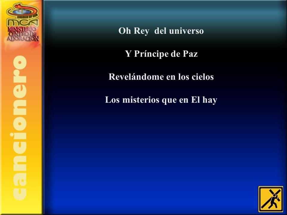 Oh Rey del universo Y Príncipe de Paz Revelándome en los cielos Los misterios que en El hay