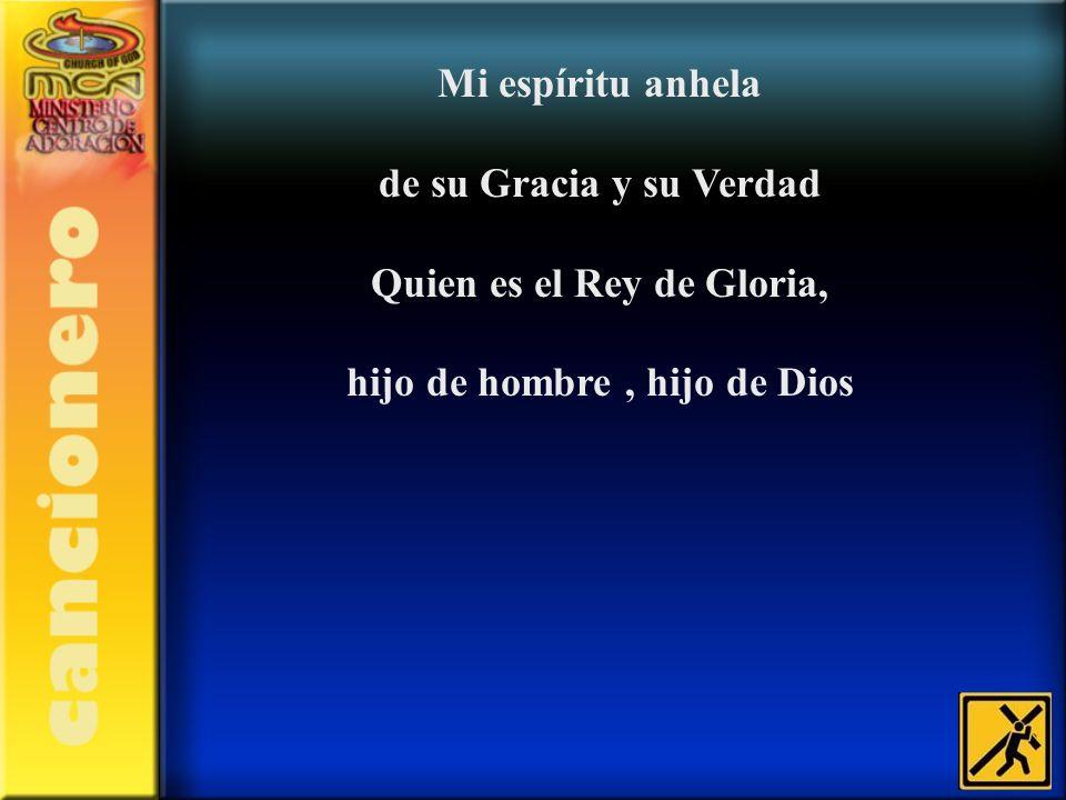 Mi espíritu anhela de su Gracia y su Verdad Quien es el Rey de Gloria, hijo de hombre, hijo de Dios