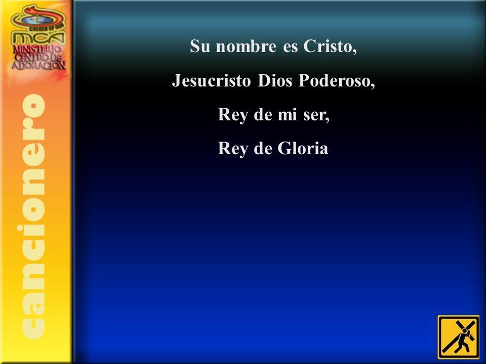 Su nombre es Cristo, Jesucristo Dios Poderoso, Rey de mi ser, Rey de Gloria
